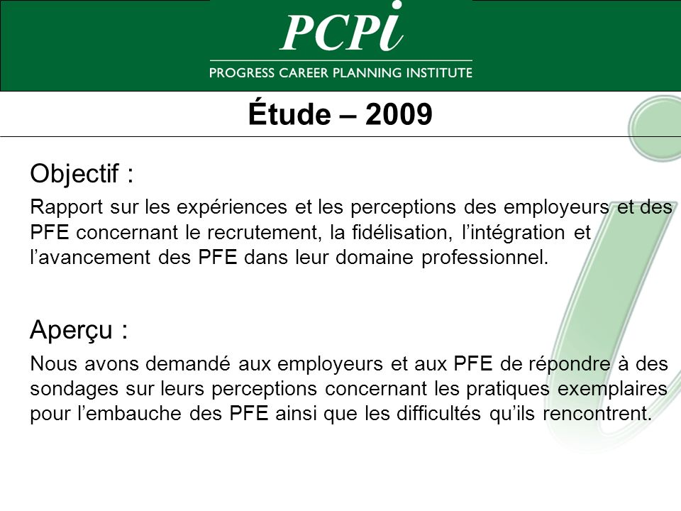 Étude – 2009 Objectif : Rapport sur les expériences et les perceptions des employeurs et des PFE concernant le recrutement, la fidélisation, lintégrat