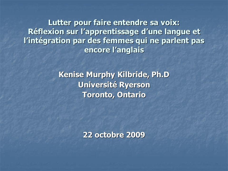 Lutter pour faire entendre sa voix: Réflexion sur lapprentissage dune langue et lintégration par des femmes qui ne parlent pas encore langlais Kenise Murphy Kilbride, Ph.D Université Ryerson Toronto, Ontario 22 octobre 2009