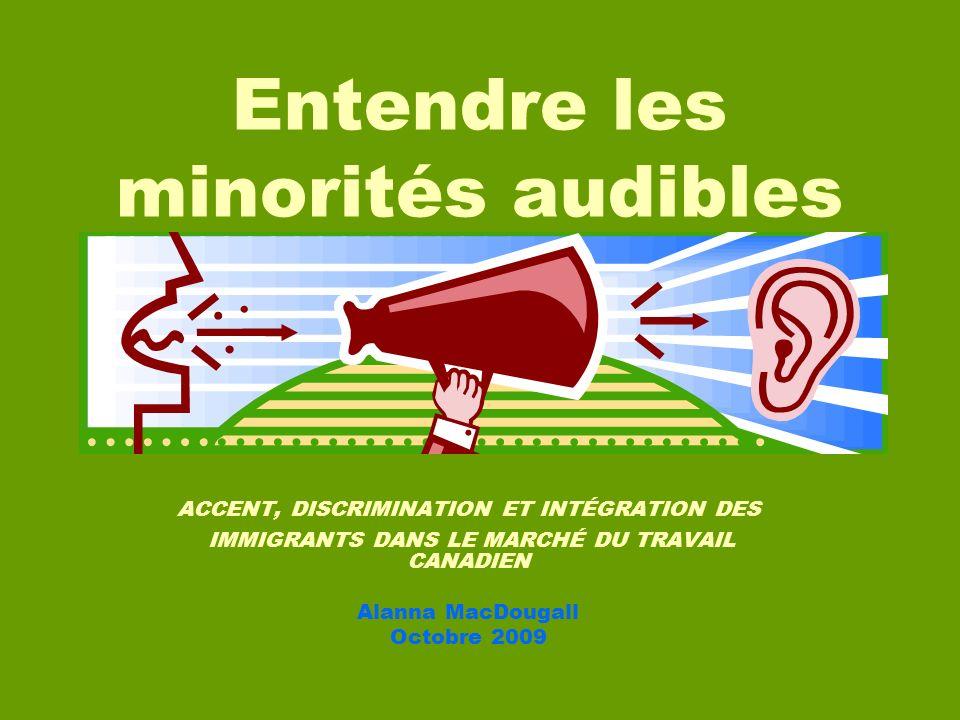 ACCENT, DISCRIMINATION ET INTÉGRATION DES IMMIGRANTS DANS LE MARCHÉ DU TRAVAIL CANADIEN Alanna MacDougall Octobre 2009 Entendre les minorités audibles