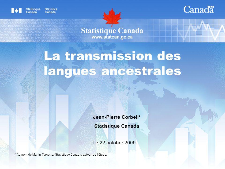 Jean-Pierre Corbeil* Statistique Canada Le 22 octobre 2009 La transmission des langues ancestrales * Au nom de Martin Turcotte, Statistique Canada, au