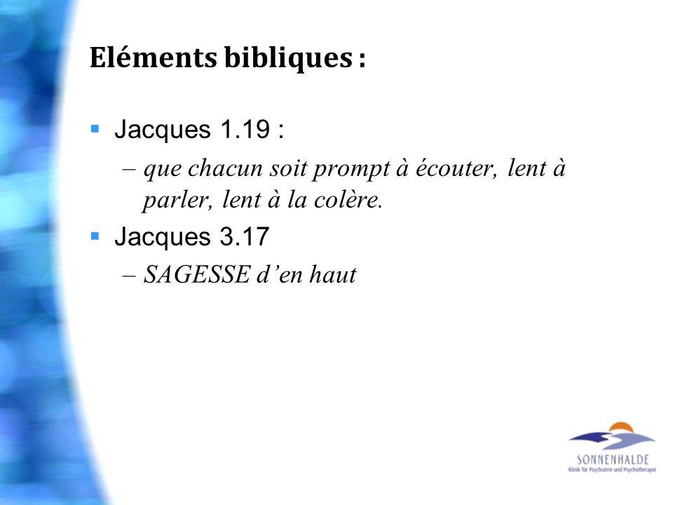 Eléments bibliques : Jacques 1.19 : –que chacun soit prompt à écouter, lent à parler, lent à la colère. Jacques 3.17 –SAGESSE den haut