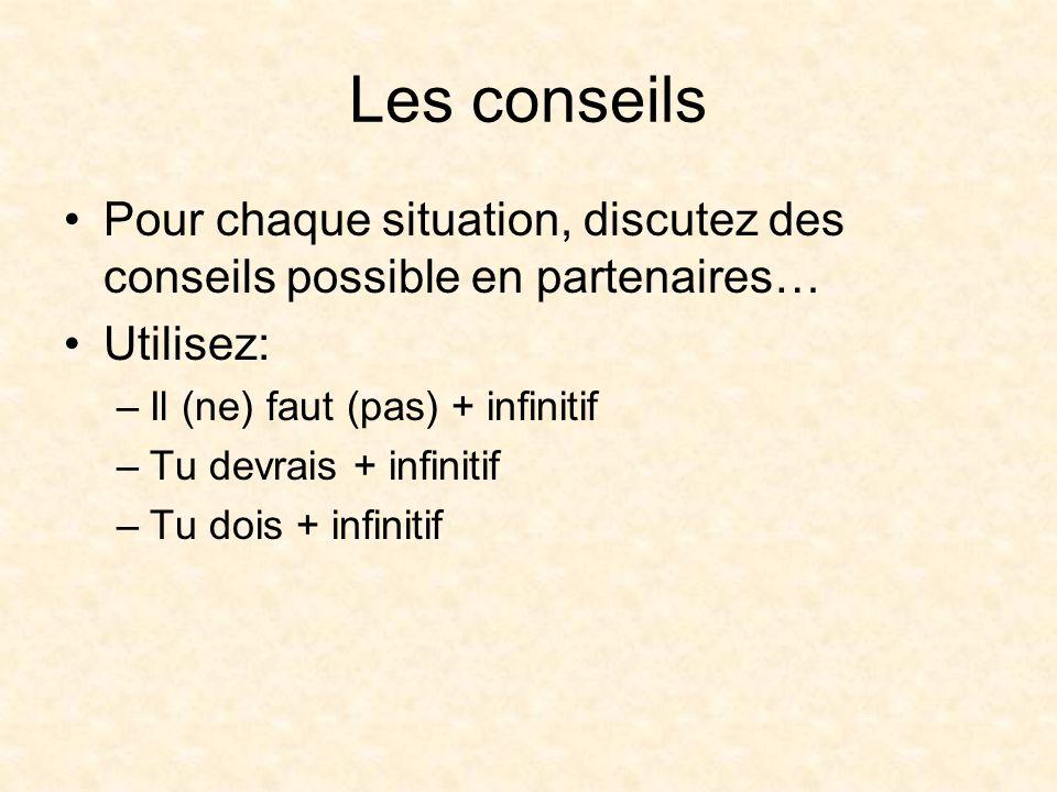 Les conseils Pour chaque situation, discutez des conseils possible en partenaires… Utilisez: –Il (ne) faut (pas) + infinitif –Tu devrais + infinitif –