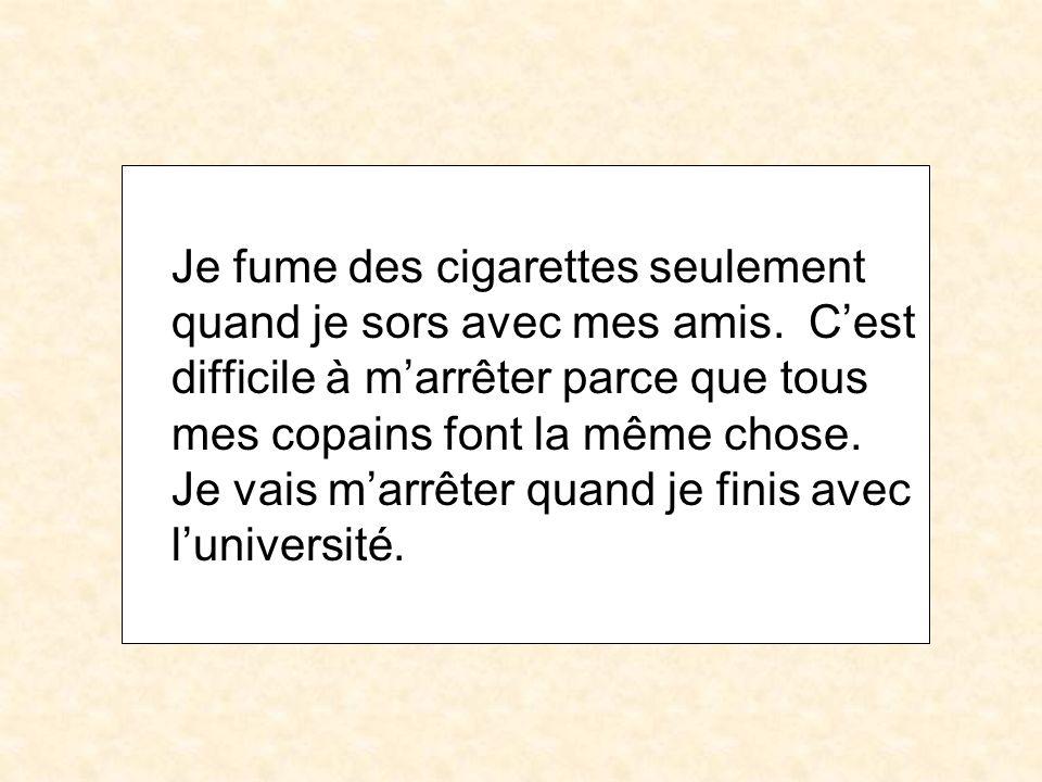Je fume des cigarettes seulement quand je sors avec mes amis. Cest difficile à marrêter parce que tous mes copains font la même chose. Je vais marrête