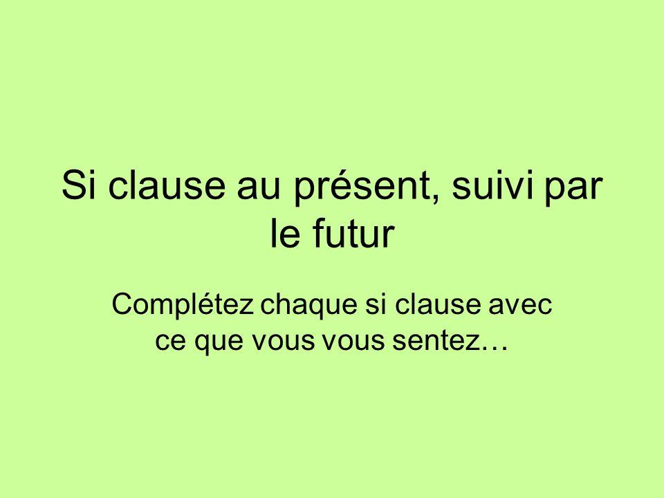 Si clause au présent, suivi par le futur Complétez chaque si clause avec ce que vous vous sentez…