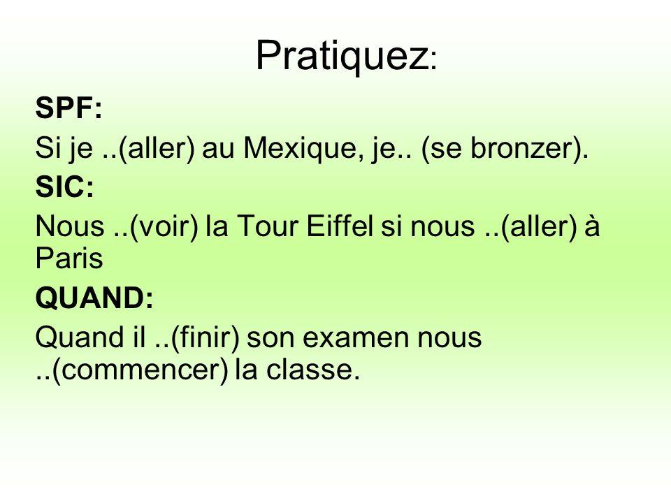 Pratiquez : SPF: Si je..(aller) au Mexique, je.. (se bronzer). SIC: Nous..(voir) la Tour Eiffel si nous..(aller) à Paris QUAND: Quand il..(finir) son