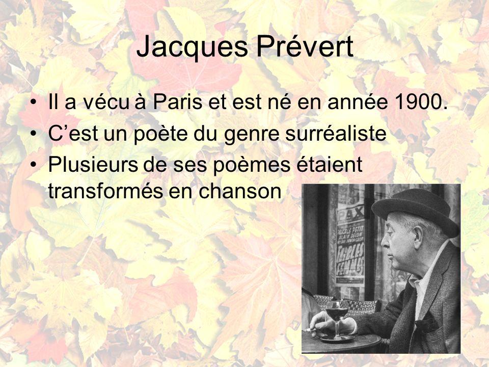 Jacques Prévert Il a vécu à Paris et est né en année 1900. Cest un poète du genre surréaliste Plusieurs de ses poèmes étaient transformés en chanson
