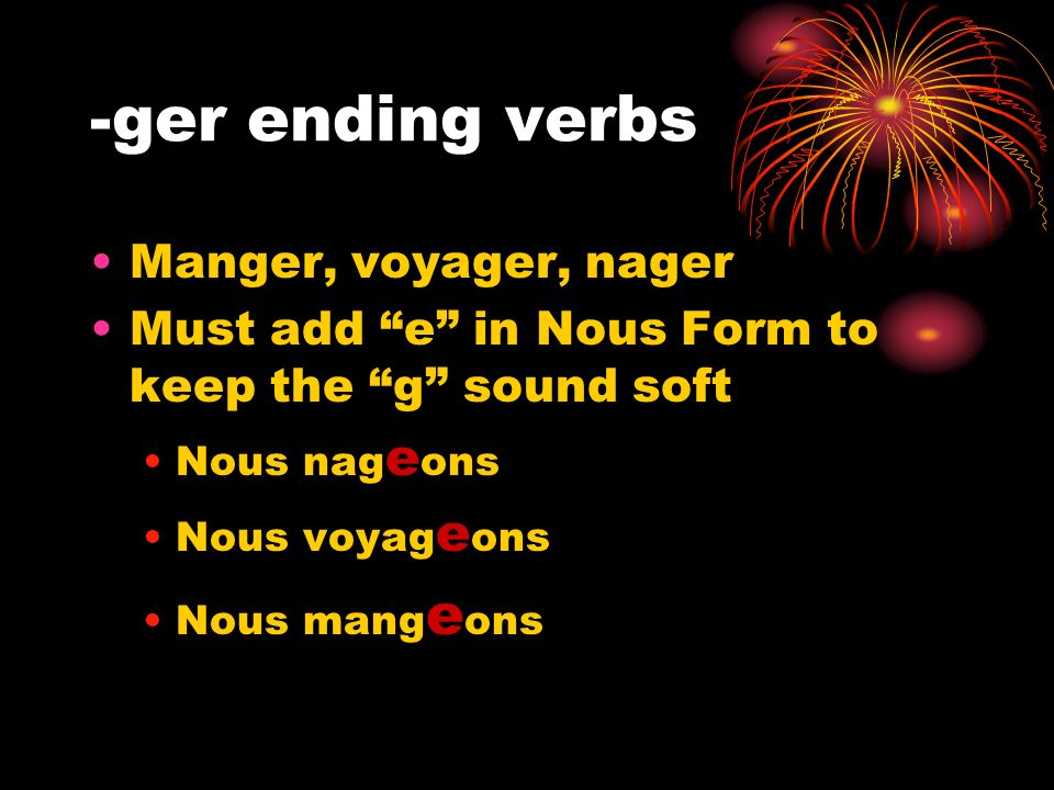 -ger ending verbs Manger, voyager, nager Must add e in Nous Form to keep the g sound soft Nous nag e ons Nous voyag e ons Nous mang e ons