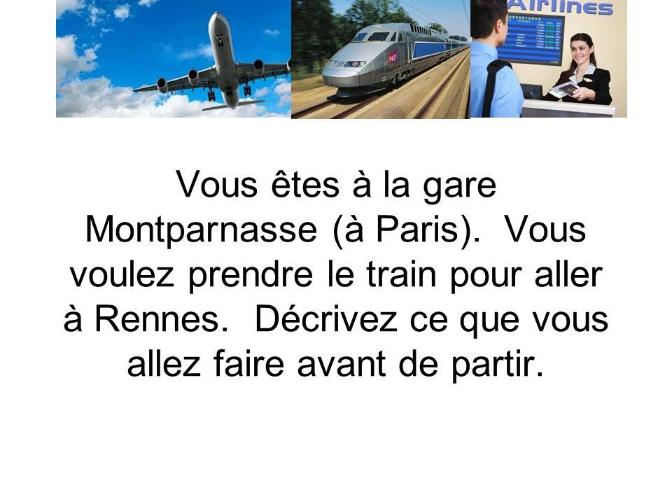 Vous êtes à la gare Montparnasse (à Paris). Vous voulez prendre le train pour aller à Rennes.