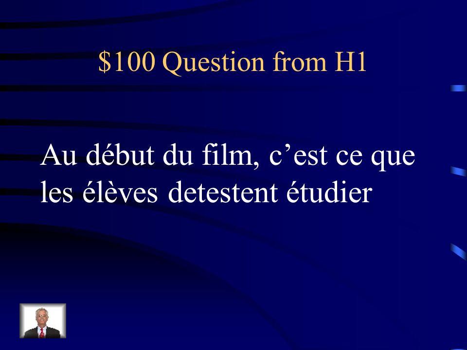 $100 Question from H1 Au début du film, cest ce que les élèves detestent étudier