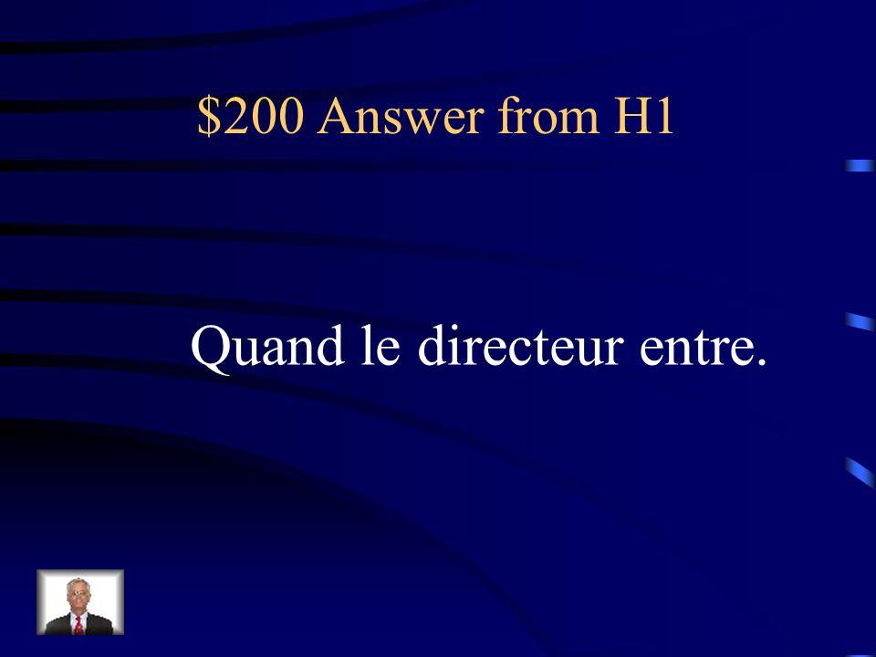 $200 Question from H1 Cest quand les élèves doivent se lever dans la classe.
