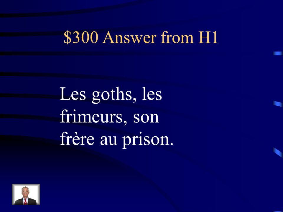 $300 Answer from H1 Les goths, les frimeurs, son frère au prison.