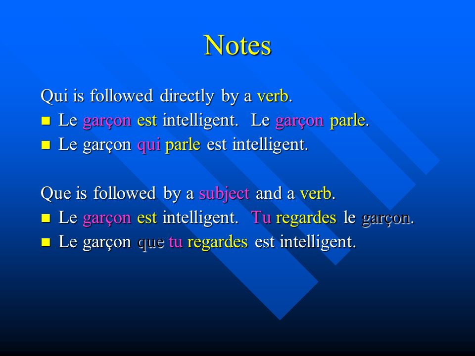 Notes Qui is followed directly by a verb. Le garçon est intelligent.