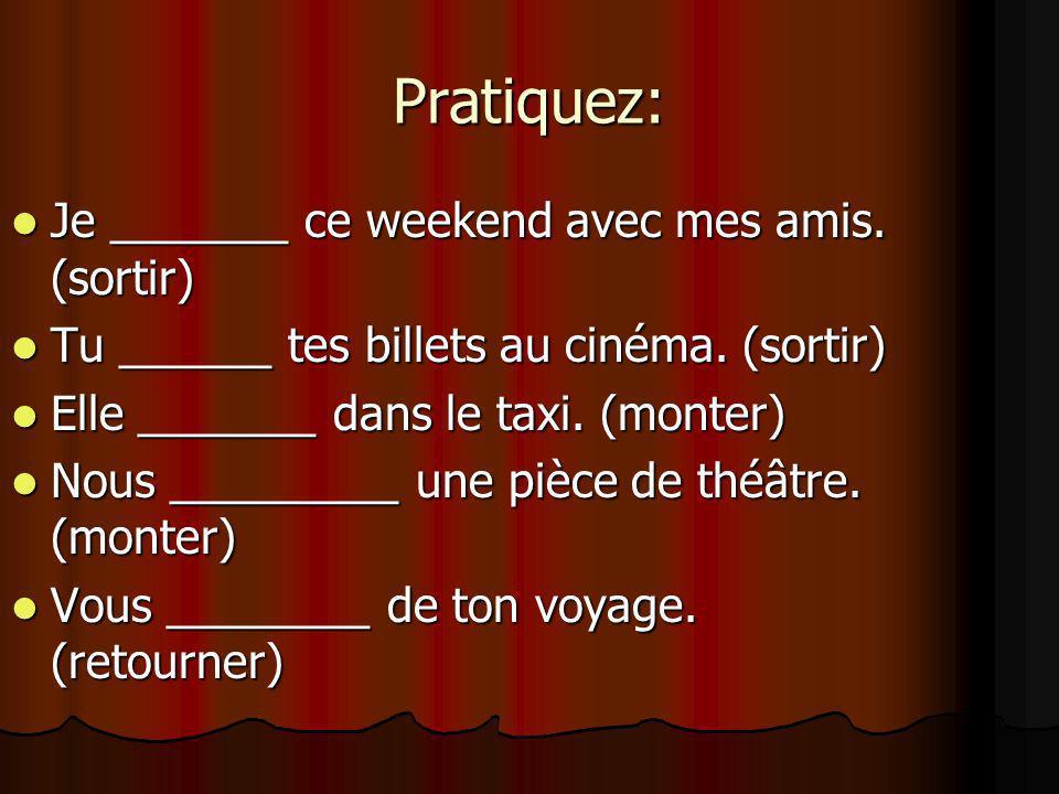 Pratiquez: Je _______ ce weekend avec mes amis. (sortir) Je _______ ce weekend avec mes amis. (sortir) Tu ______ tes billets au cinéma. (sortir) Tu __