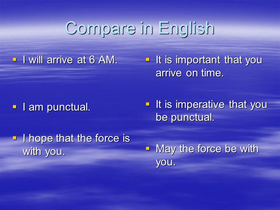 Compare in English I will arrive at 6 AM. I will arrive at 6 AM. I am punctual. I am punctual. I hope that the force is with you. I hope that the forc