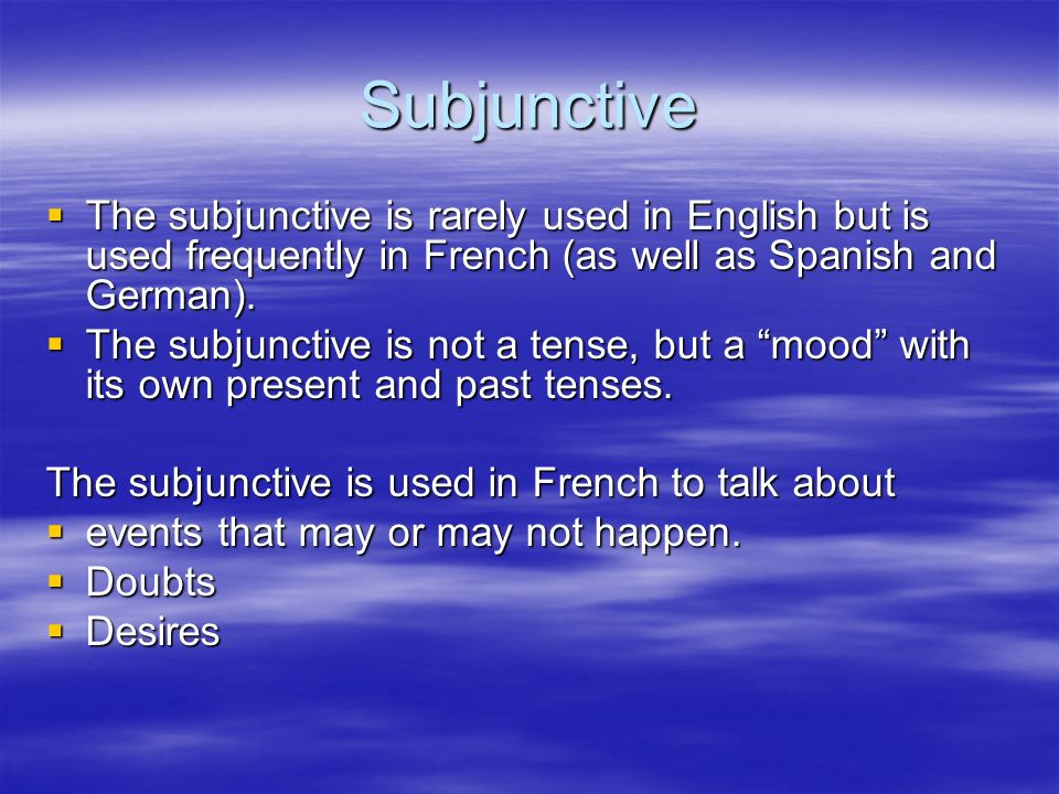 Subjunctive The subjunctive is rarely used in English but is used frequently in French (as well as Spanish and German). The subjunctive is rarely used