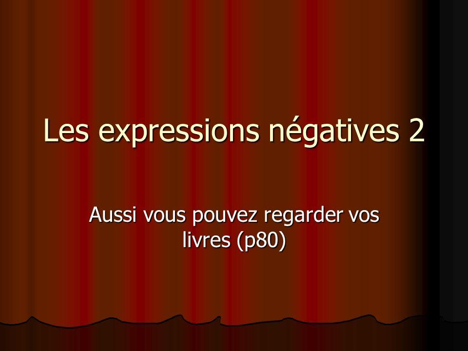 Les expressions négatives 2 Aussi vous pouvez regarder vos livres (p80)