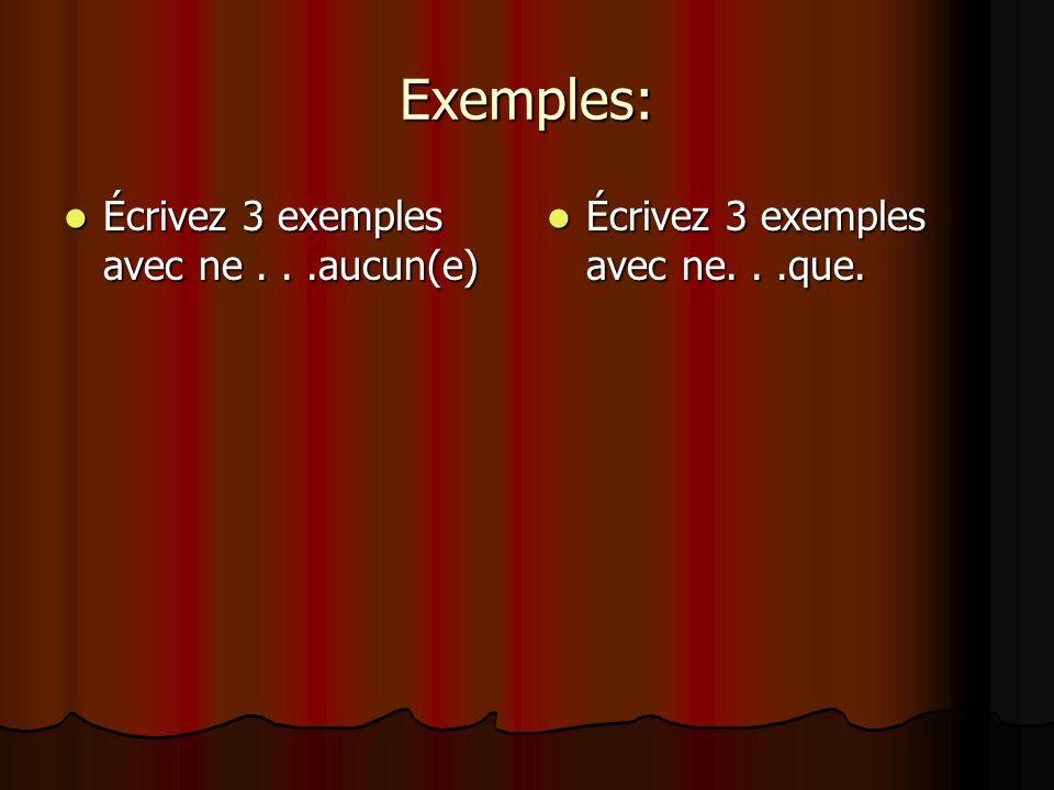 Exemples: Écrivez 3 exemples avec ne...aucun(e) Écrivez 3 exemples avec ne...aucun(e) Écrivez 3 exemples avec ne...que.