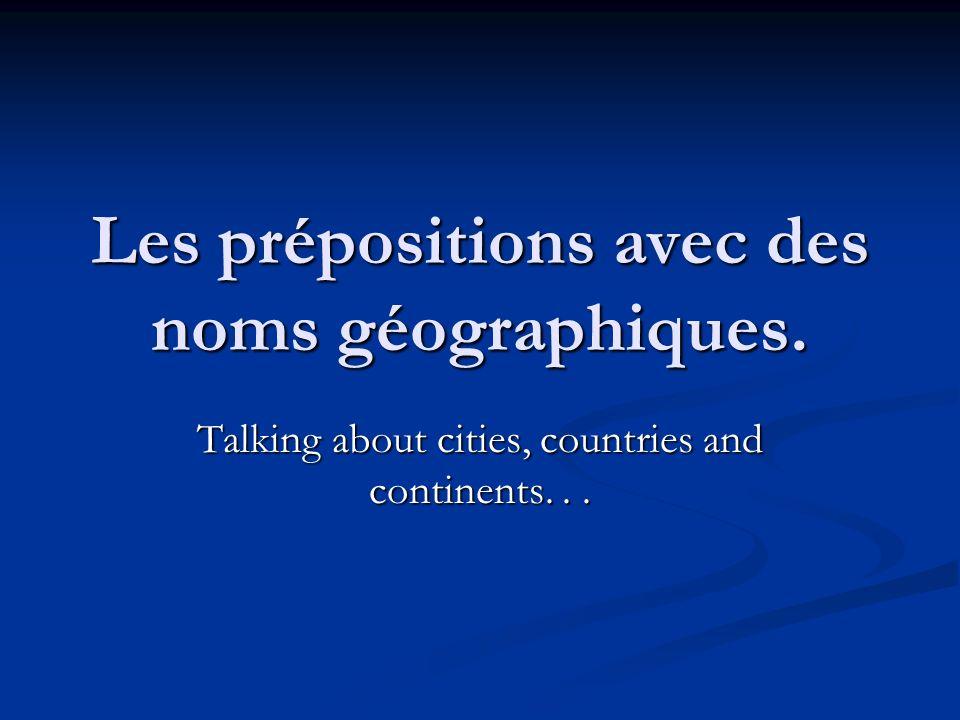 Les prépositions avec des noms géographiques. Talking about cities, countries and continents...