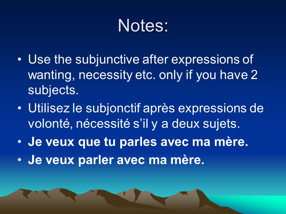 Notes: Use the subjunctive after expressions of wanting, necessity etc. only if you have 2 subjects. Utilisez le subjonctif après expressions de volon