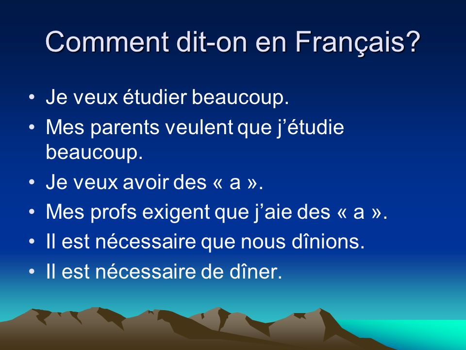 Comment dit-on en Français? Je veux étudier beaucoup. Mes parents veulent que jétudie beaucoup. Je veux avoir des « a ». Mes profs exigent que jaie de