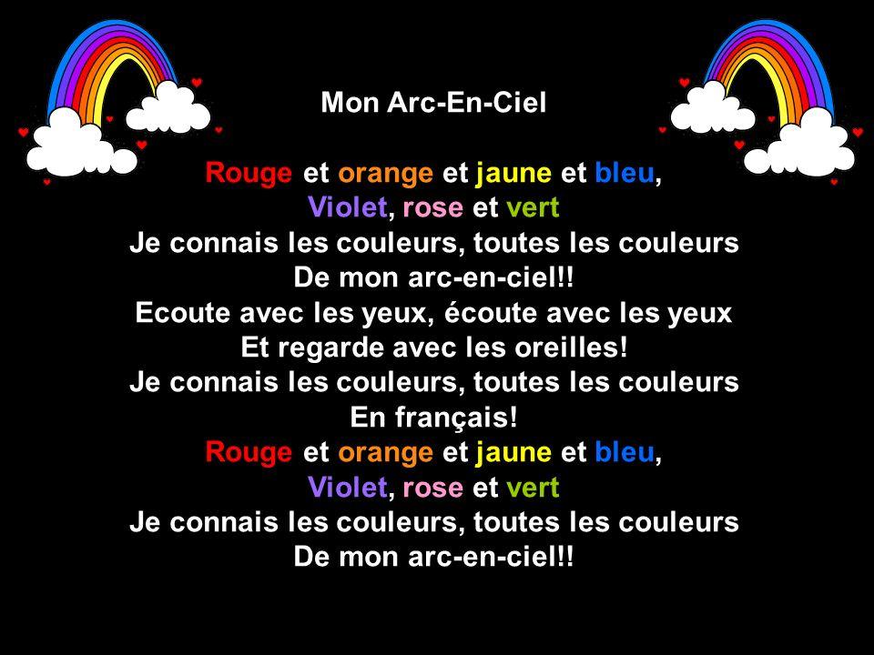 Mon Arc-En-Ciel Rouge et orange et jaune et bleu, Violet, rose et vert Je connais les couleurs, toutes les couleurs De mon arc-en-ciel!! Ecoute avec l