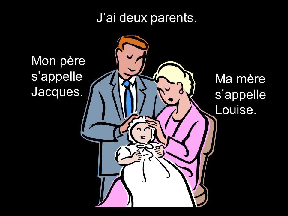 Jai deux parents. Mon père sappelle Jacques. Ma mère sappelle Louise.