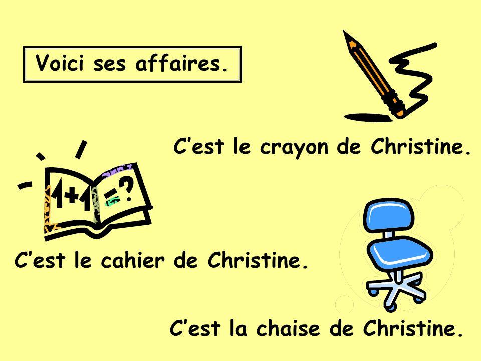 Voici ses affaires. Cest la chaise de Christine. Cest le cahier de Christine.
