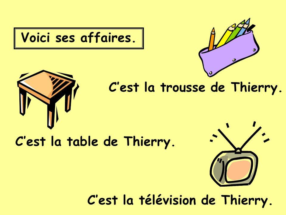 Voici ses affaires. Cest la trousse de Thierry. Cest la table de Thierry.