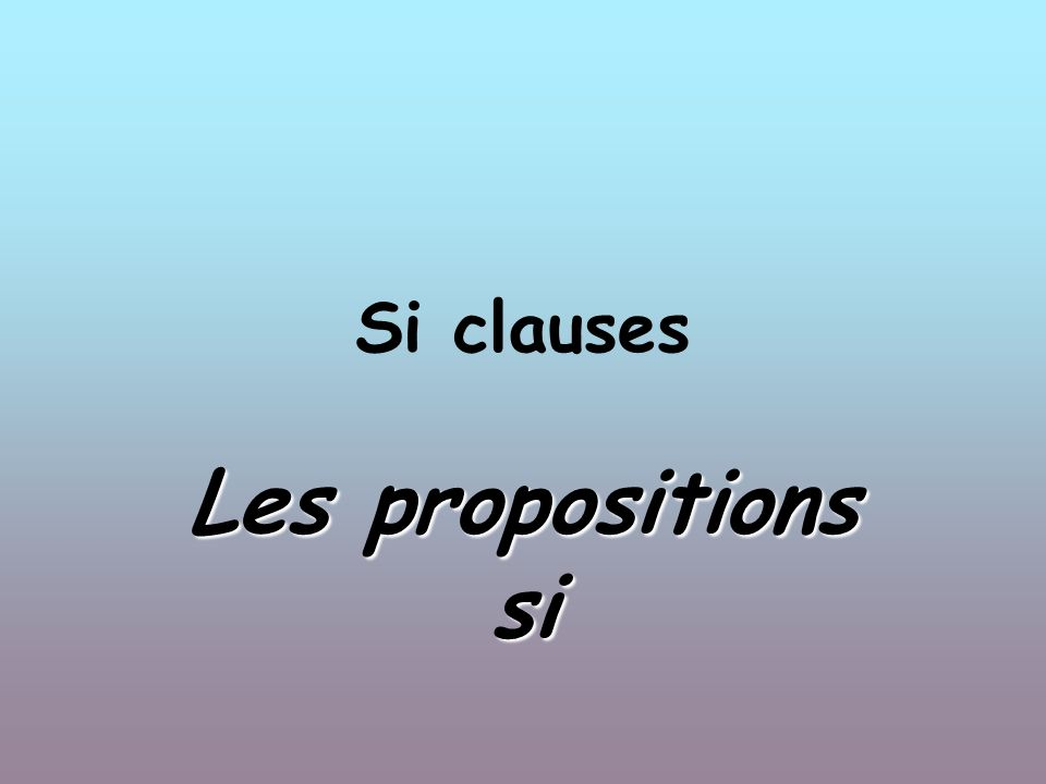 Si clauses Les propositions si