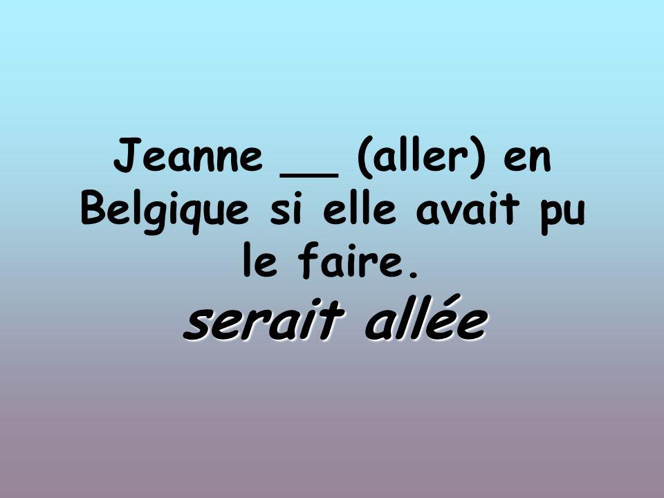 Jeanne __ (aller) en Belgique si elle avait pu le faire. serait allée
