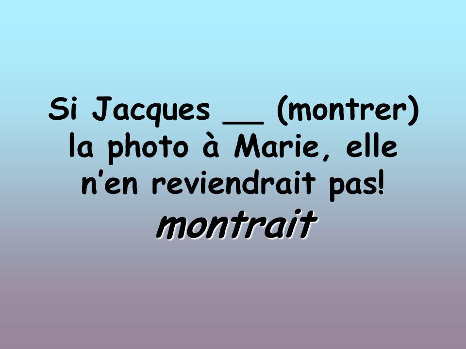 Si Jacques __ (montrer) la photo à Marie, elle nen reviendrait pas! montrait