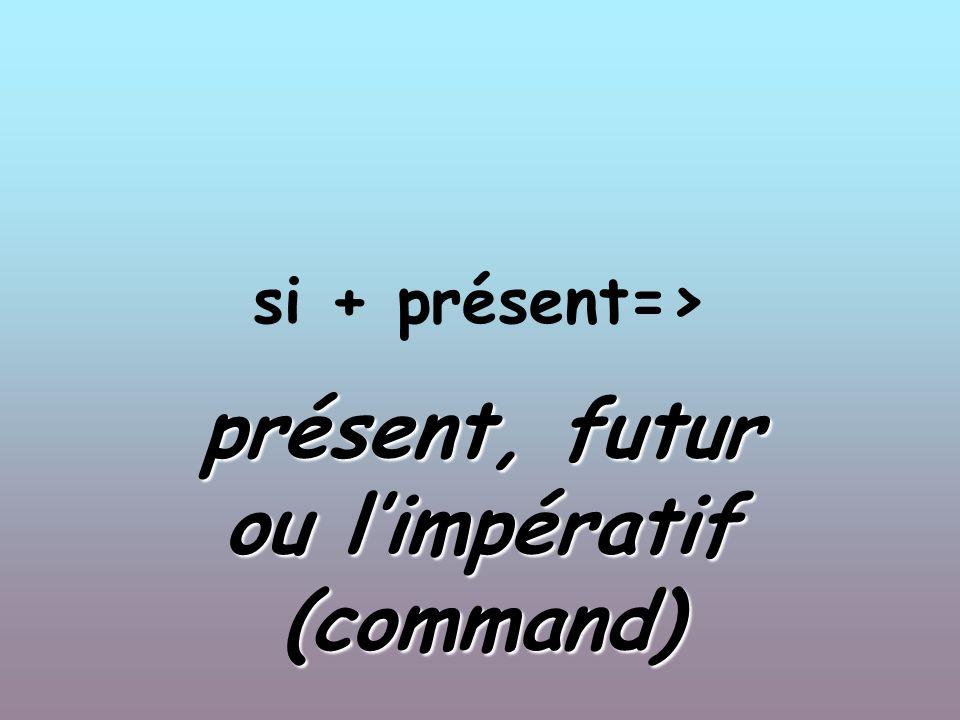 si + présent=> présent, futur ou limpératif (command)