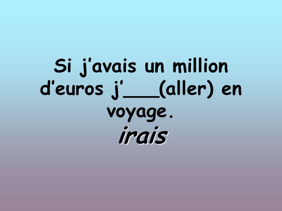 Si javais un million deuros j___(aller) en voyage. irais