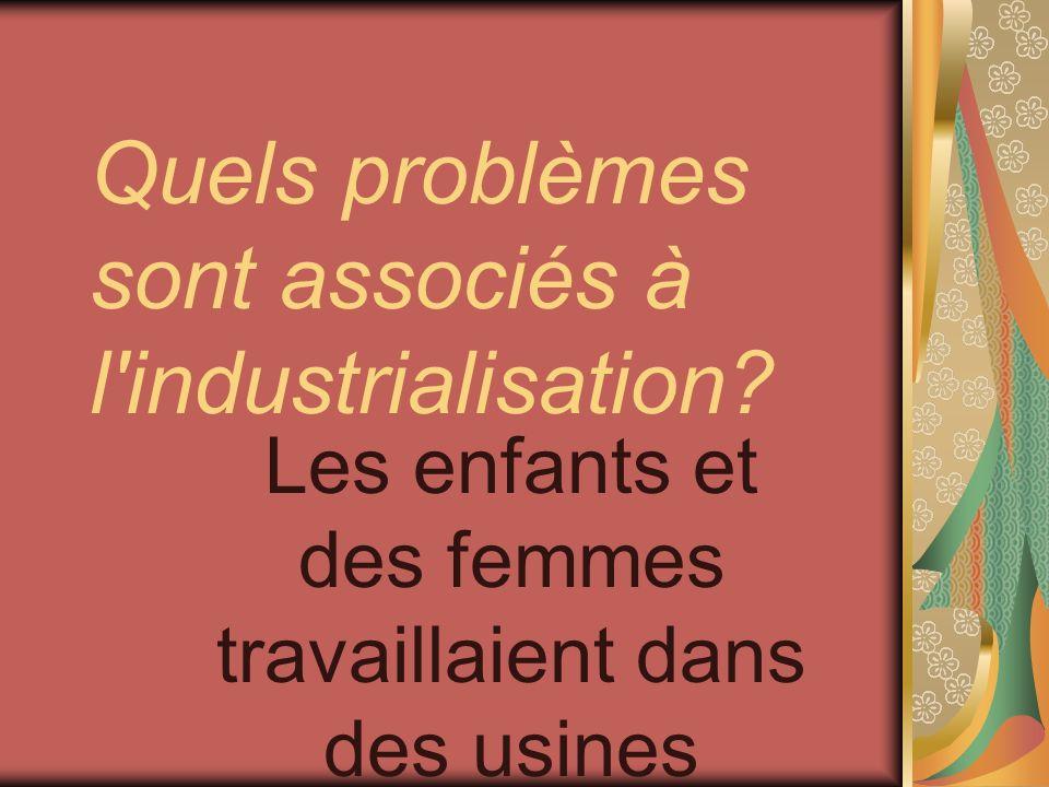 Quels problèmes sont associés à l'industrialisation? Les enfants et des femmes travaillaient dans des usines