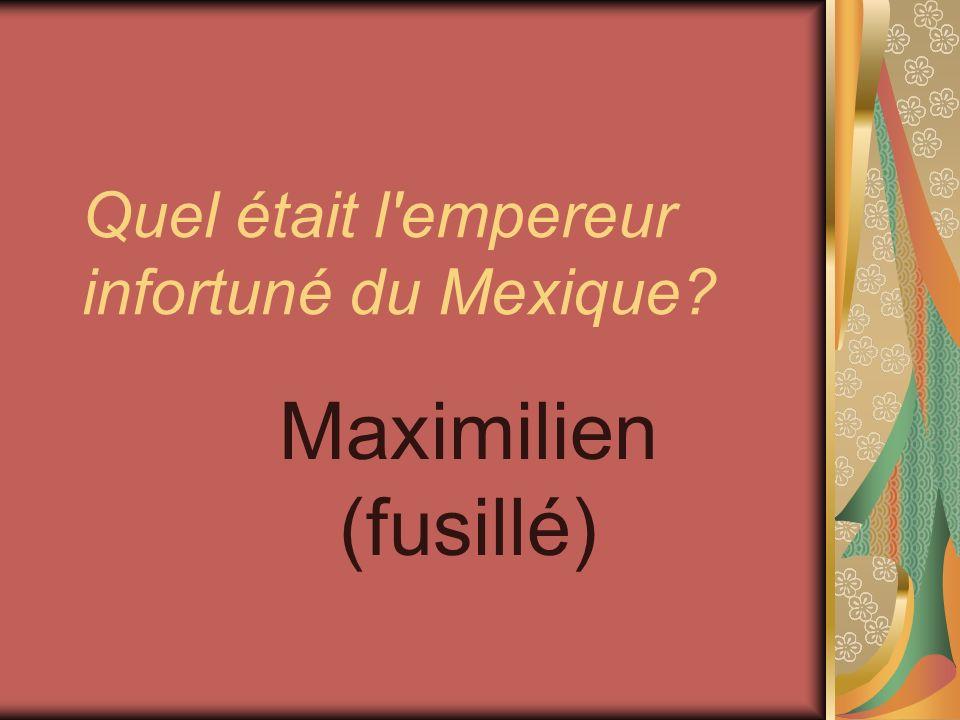 Quel était l'empereur infortuné du Mexique? Maximilien (fusillé)