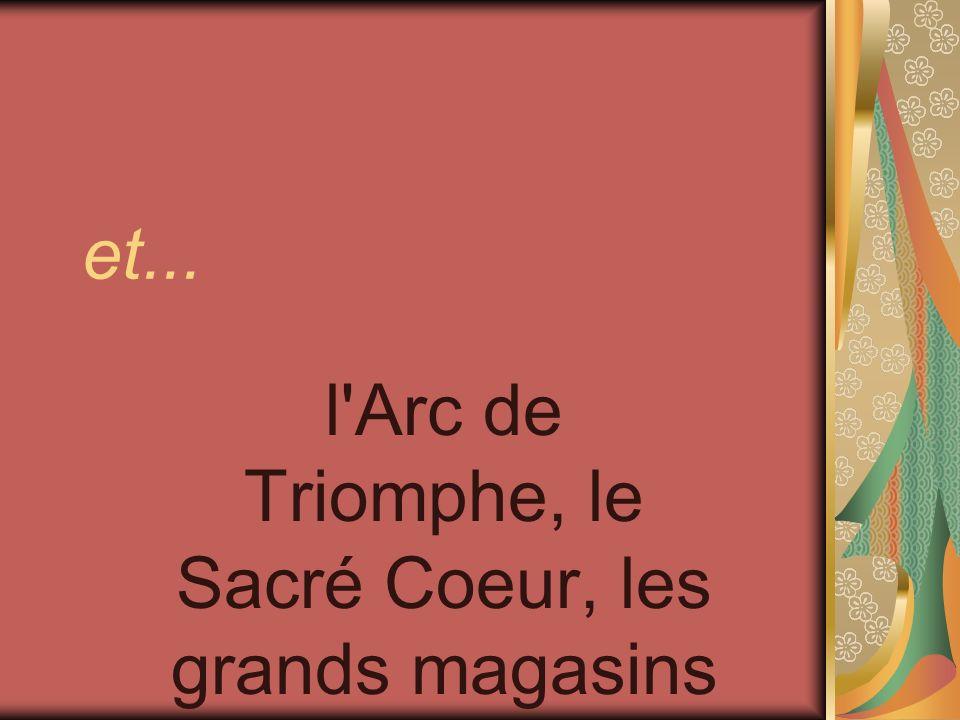 et... l'Arc de Triomphe, le Sacré Coeur, les grands magasins