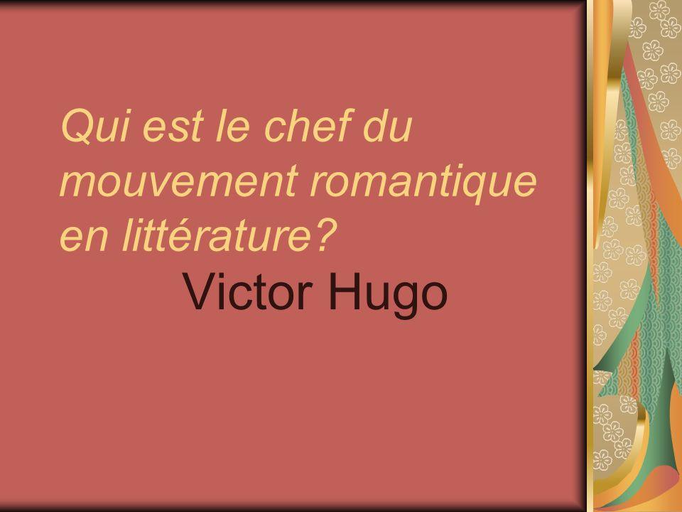 Qui est le chef du mouvement romantique en littérature? Victor Hugo