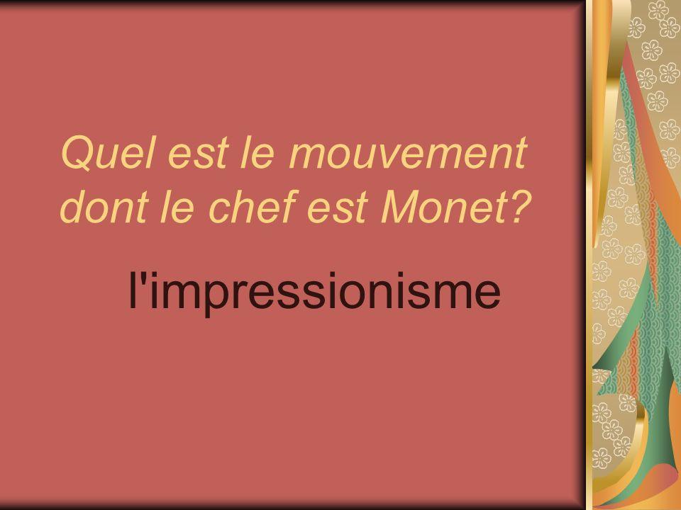 Quel est le mouvement dont le chef est Monet? l'impressionisme