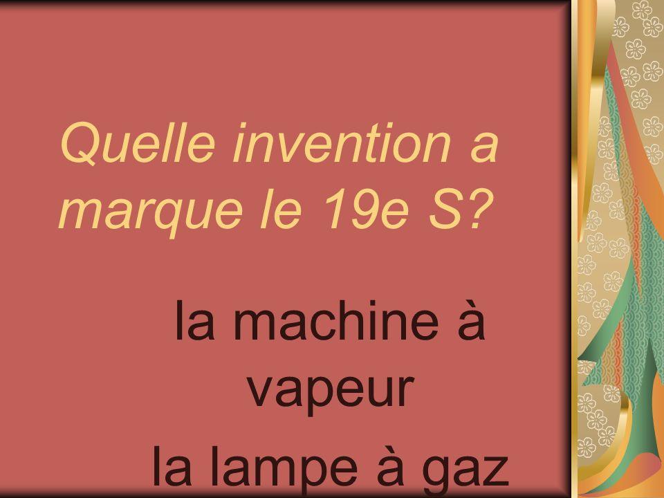 Quelle invention a marque le 19e S? la machine à vapeur la lampe à gaz