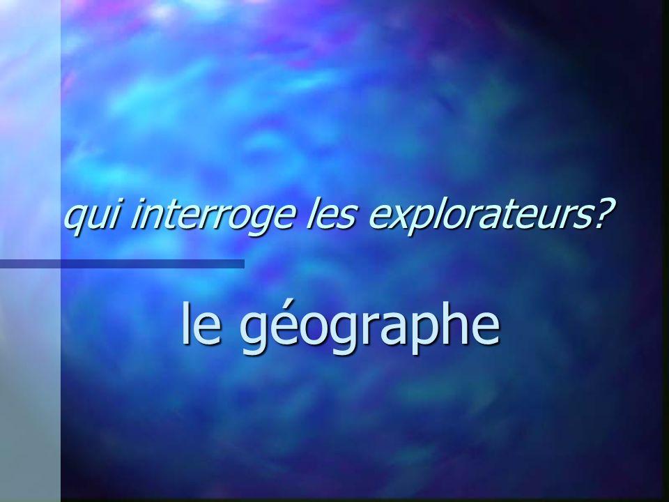 qui interroge les explorateurs? le géographe