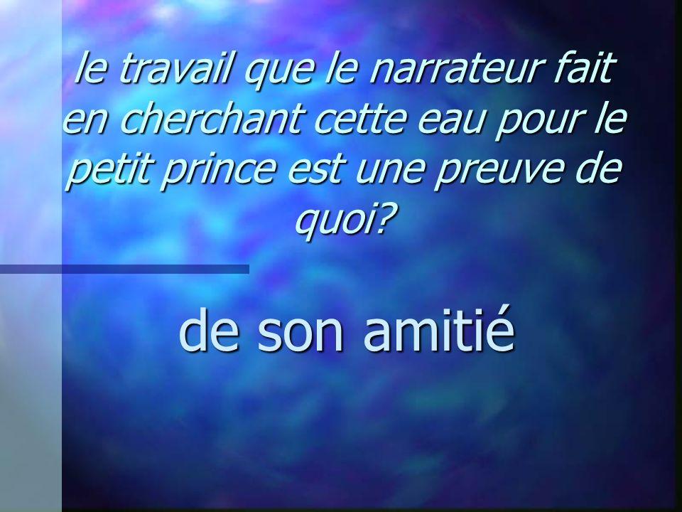 le travail que le narrateur fait en cherchant cette eau pour le petit prince est une preuve de quoi? de son amitié