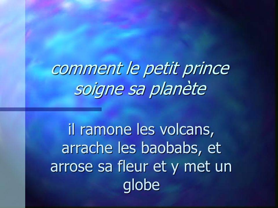 comment le petit prince soigne sa planète il ramone les volcans, arrache les baobabs, et arrose sa fleur et y met un globe