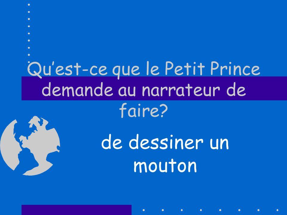 Quest-ce que le Petit Prince demande au narrateur de faire? de dessiner un mouton