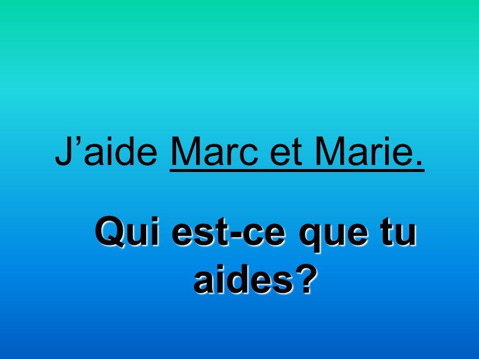 Jaide Marc et Marie. Qui est-ce que tu aides