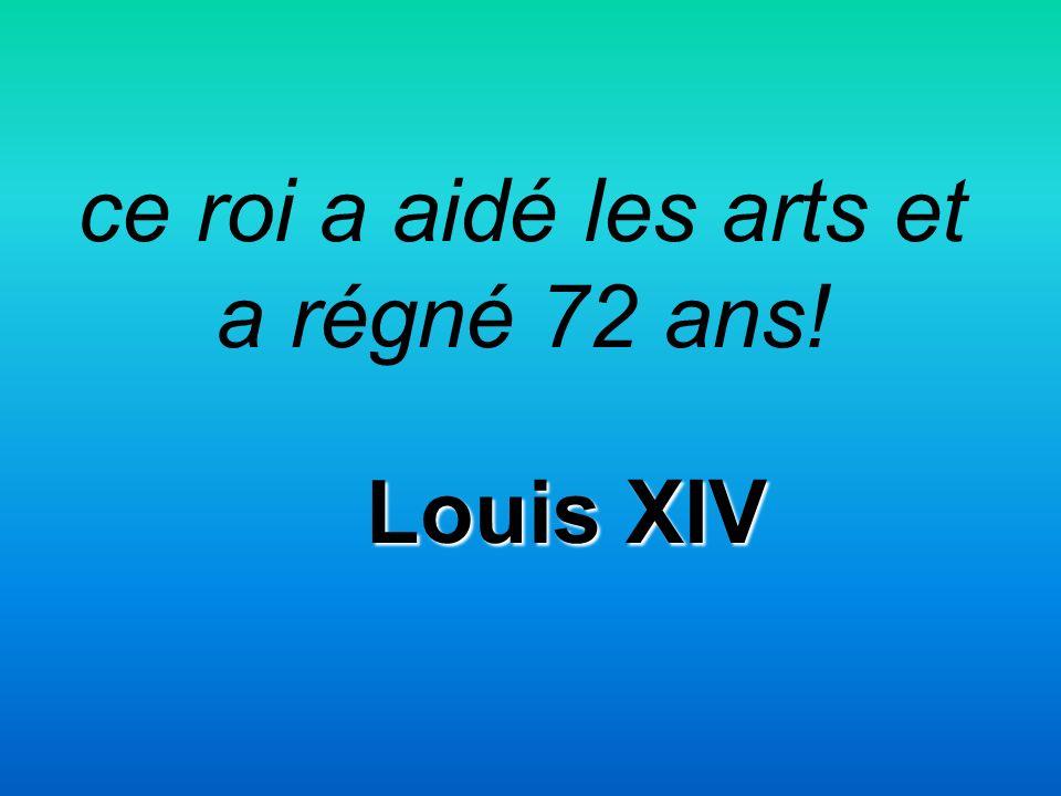 ce roi a aidé les arts et a régné 72 ans! Louis XIV