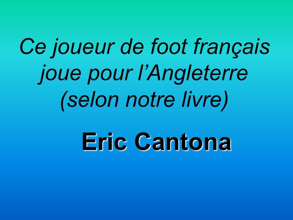 Ce joueur de foot français joue pour lAngleterre (selon notre livre) Eric Cantona