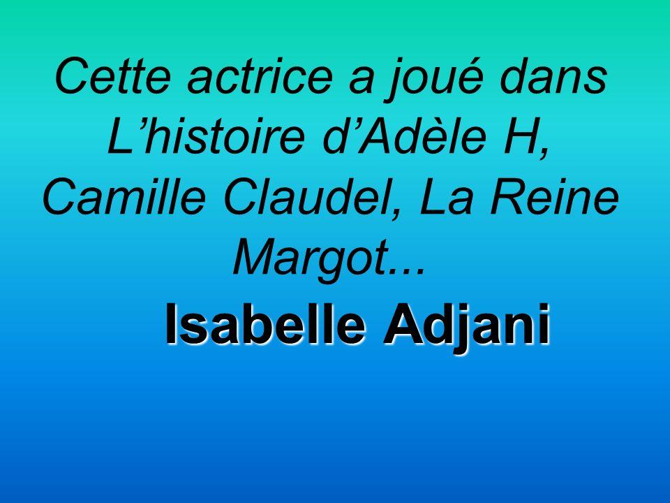 Cette actrice a joué dans Lhistoire dAdèle H, Camille Claudel, La Reine Margot... Isabelle Adjani