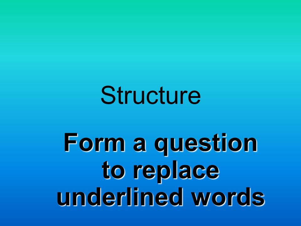 Structure Form a question to replace underlined words