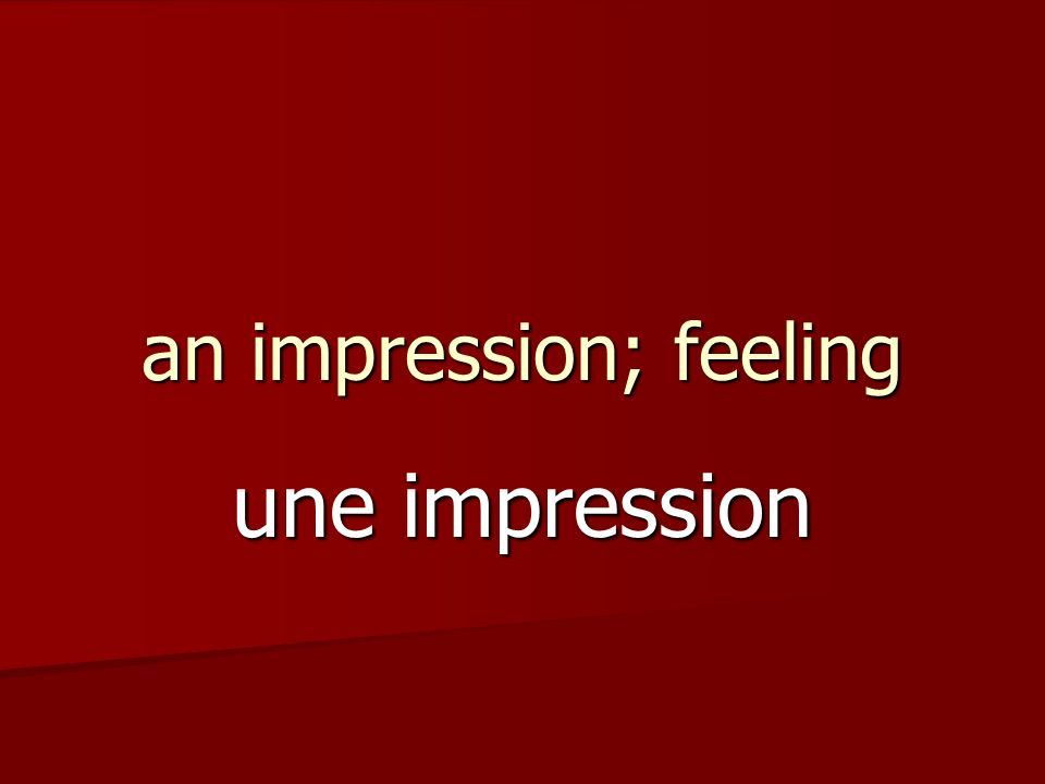 an impression; feeling une impression