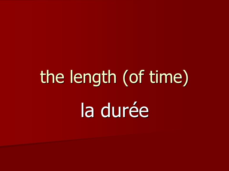 the length (of time) la durée